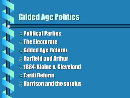 Gilded Age Politics b Political Parties b The Electorate b Gilded Age Reform b Garfield and Arthur b 1884-Blaine v. Cleveland b Tariff Reform b Harrison.