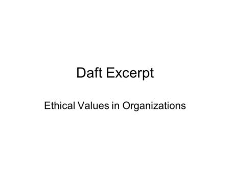 Daft Excerpt Ethical Values in Organizations. Forces That Shape Managerial Ethics Is Decision or Behavior Ethical and Socially Responsible? Beliefs and.