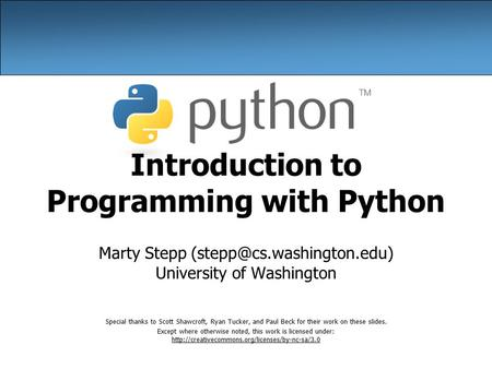 Introduction to Programming with Python Marty Stepp University of Washington Special thanks to Scott Shawcroft, Ryan Tucker,
