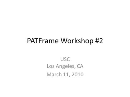 PATFrame Workshop #2 USC Los Angeles, CA March 11, 2010.