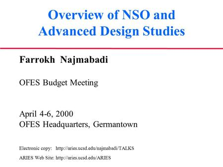 Overview of NSO and Advanced Design Studies Farrokh Najmabadi OFES Budget Meeting April 4-6, 2000 OFES Headquarters, Germantown Electronic copy: