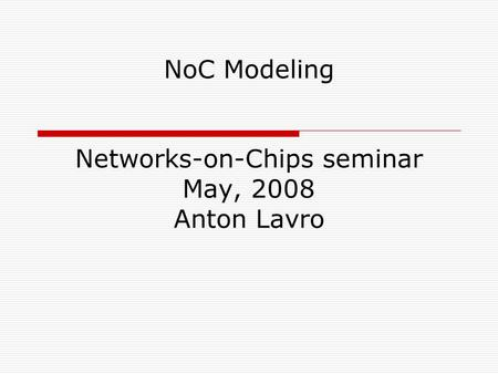 NoC Modeling Networks-on-Chips seminar May, 2008 Anton Lavro.