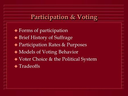Participation & Voting  Forms of participation  Brief History of Suffrage  Participation Rates & Purposes  Models of Voting Behavior  Voter Choice.