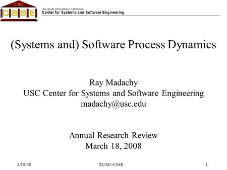 University of Southern California Center for Systems and Software Engineering ©USC-CSSE1 3/18/08 (Systems and) Software Process Dynamics Ray Madachy USC.
