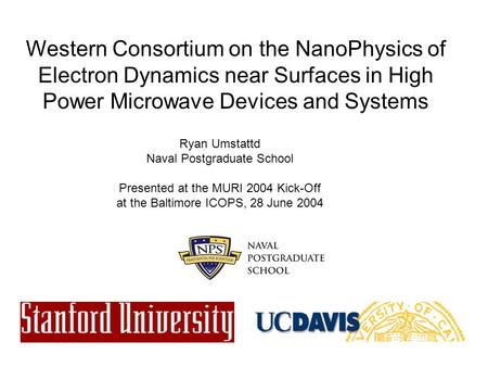 Western Consortium on the NanoPhysics of Electron Dynamics near Surfaces in High Power Microwave Devices and Systems Ryan Umstattd Naval Postgraduate School.
