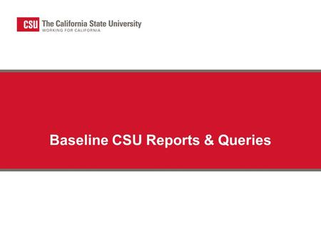 Baseline CSU Reports & Queries. Summary SAM-6 Final Budget Report (CSUSAM06) SAM-7 CSU Trial Balance (CSUGL007) CSUGL005 – Trial Balance by SCO/CSU Fund.
