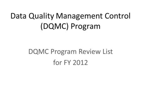 Data Quality Management Control (DQMC) Program DQMC Program Review List for FY 2012.