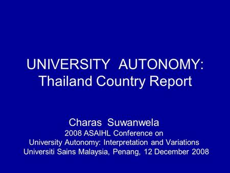 UNIVERSITY AUTONOMY: Thailand Country Report Charas Suwanwela 2008 ASAIHL Conference on University Autonomy: Interpretation and Variations Universiti Sains.
