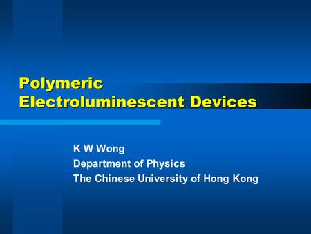 Polymeric Electroluminescent Devices K W Wong Department of Physics The Chinese University of Hong Kong.