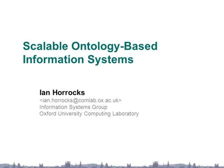 Scalable Ontology-Based Information Systems Ian Horrocks Information Systems Group Oxford University Computing Laboratory.