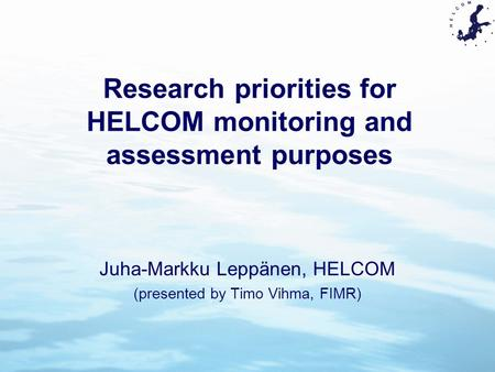 Research priorities for HELCOM monitoring and assessment purposes Juha-Markku Leppänen, HELCOM (presented by Timo Vihma, FIMR)