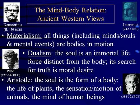The Mind-Body Relation: Ancient Western Views Materialism: all things (including minds/souls & mental events) are bodies in motion Democritus (fl. 450.