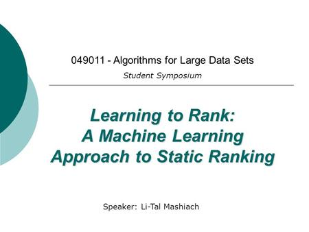 Presented by Li-Tal Mashiach Learning to Rank: A Machine Learning Approach to Static Ranking 049011 - Algorithms for Large Data Sets Student Symposium.