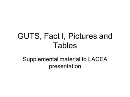 GUTS, Fact I, Pictures and Tables Supplemental material to LACEA presentation.