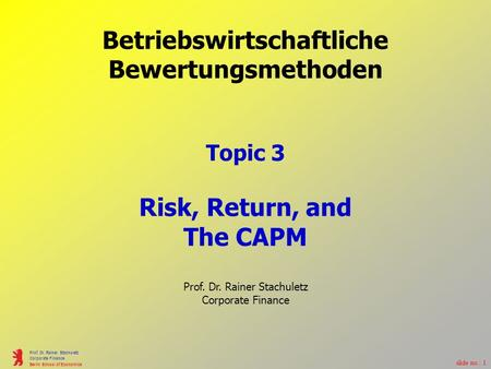 Slide no.: 1 Prof. Dr. Rainer Stachuletz Corporate Finance Berlin School of Economics Betriebswirtschaftliche Bewertungsmethoden Topic 3 Risk, Return,