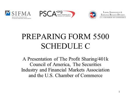 1 PREPARING FORM 5500 SCHEDULE C A Presentation of The Profit Sharing/401k Council of America, The Securities Industry and Financial Markets Association.