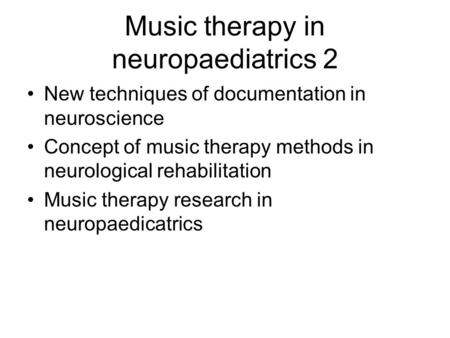 Music therapy in neuropaediatrics 2 New techniques of documentation in neuroscience Concept of music therapy methods in neurological rehabilitation Music.