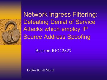 Network Ingress Filtering: Defeating Denial of Service Attacks which employ IP Source Address Spoofing Base on RFC 2827 Lector Kirill Motul.