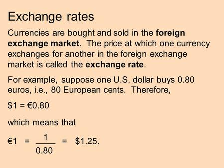 Exchange rates Currencies are bought and sold in the foreign exchange market. The price at which one currency exchanges for another in the foreign exchange.