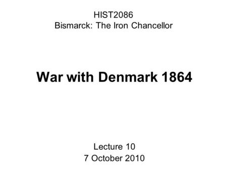 HIST2086 Bismarck: The Iron Chancellor War with Denmark 1864 Lecture 10 7 October 2010.