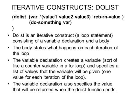 ITERATIVE CONSTRUCTS: DOLIST Dolist is an iterative construct (a loop statement) consisting of a variable declaration and a body The body states what happens.