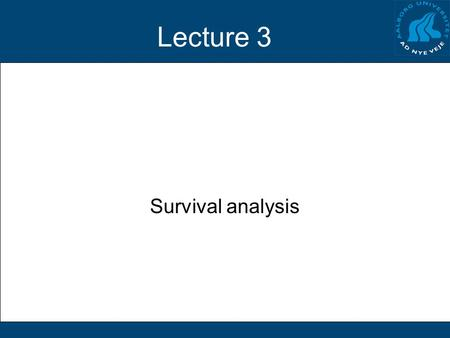 Lecture 3 Survival analysis. Problem Do patients survive longer after treatment A than after treatment B? Possible solutions: –ANOVA on mean survival.