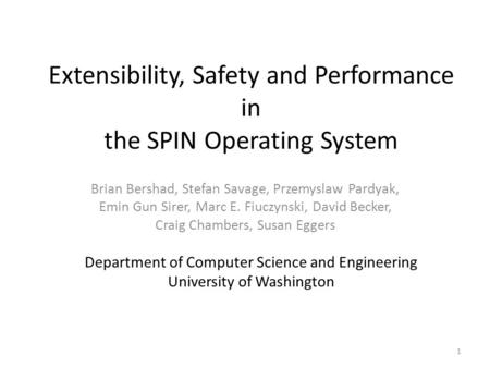 Extensibility, Safety and Performance in the SPIN Operating System Brian Bershad, Stefan Savage, Przemyslaw Pardyak, Emin Gun Sirer, Marc E. Fiuczynski,
