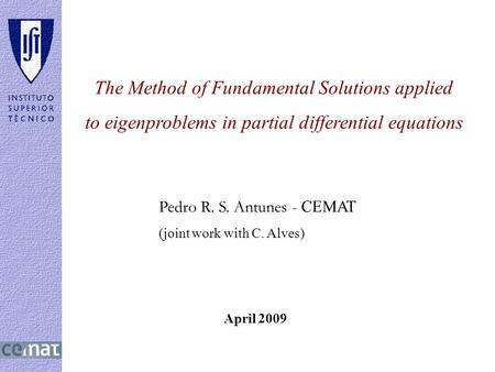 April 2009 The Method of Fundamental Solutions applied to eigenproblems in partial differential equations Pedro R. S. Antunes - CEMAT (joint work with.