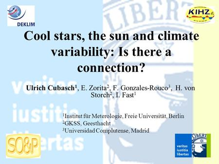 Cool stars, the sun and climate variability: Is there a connection? Ulrich Cubasch 1, E. Zorita 2, F. Gonzales-Rouco 3, H. von Storch 2, I. Fast 1 1 Institut.
