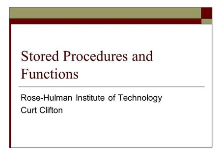 Stored Procedures and Functions Rose-Hulman Institute of Technology Curt Clifton.