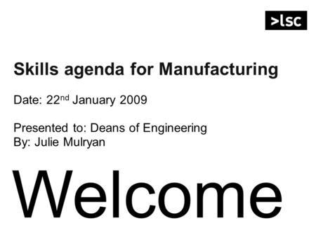 Welcome Skills agenda for Manufacturing Date: 22 nd January 2009 Presented to: Deans of Engineering By: Julie Mulryan.