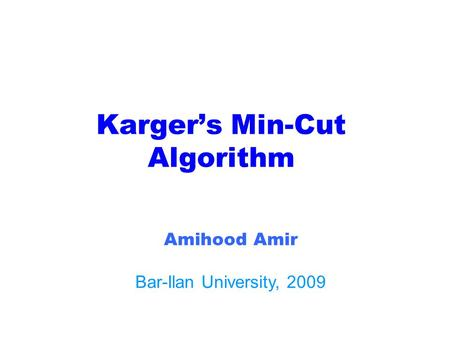 Karger's Min-Cut Algorithm Amihood Amir Bar-Ilan University, 2009.