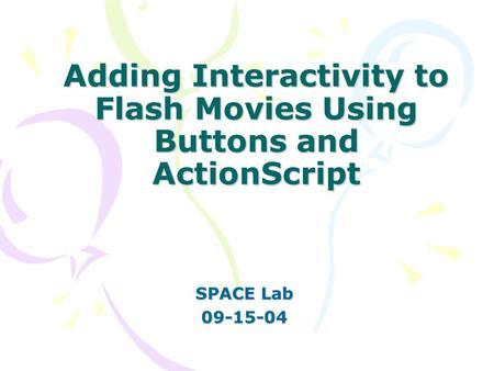 Adding Interactivity to Flash Movies Using Buttons and ActionScript SPACE Lab 09-15-04.