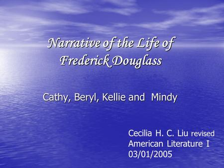 Narrative of the Life of Frederick Douglass Cathy, Beryl, Kellie and Mindy Cecilia H. C. Liu revised American Literature I 03/01/2005.