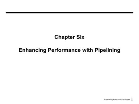 1  1998 Morgan Kaufmann Publishers Chapter Six Enhancing Performance with Pipelining.