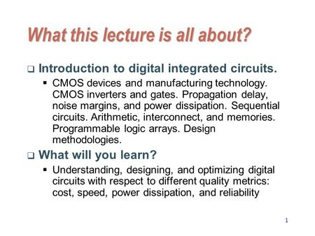 1 What this lecture is all about?  Introduction to digital integrated circuits.  CMOS devices and manufacturing technology. CMOS inverters and gates.
