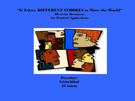 """It Takes, DIFFERENT STROKES to Move the World"" Diversity Resources for Pratical Applications Presenters: Taisha Mikell CC Suarez."