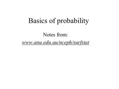 Basics of probability Notes from: www.anu.edu.au/nceph/surfstat.