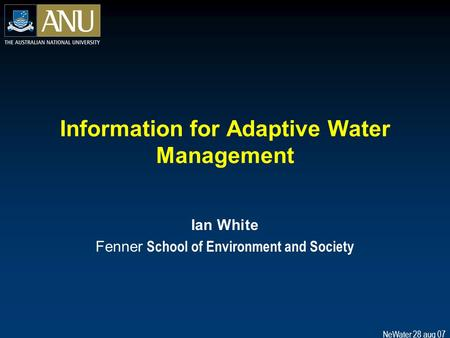 NeWater 28 aug 07 Information for Adaptive Water Management Ian White Fenner School of Environment and Society.