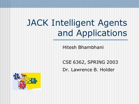 JACK Intelligent Agents and Applications Hitesh Bhambhani CSE 6362, SPRING 2003 Dr. Lawrence B. Holder.
