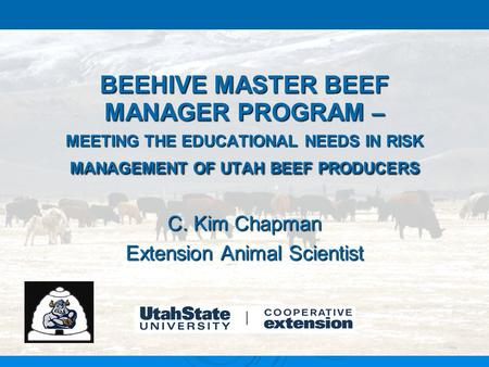 BEEHIVE MASTER BEEF MANAGER PROGRAM – MEETING THE EDUCATIONAL NEEDS IN RISK MANAGEMENT OF UTAH BEEF PRODUCERS C. Kim Chapman Extension Animal Scientist.
