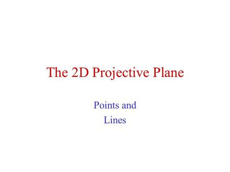 The 2D Projective Plane Points and Lines.