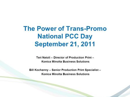 The Power of Trans-Promo National PCC Day September 21, 2011 Teri Natoli – Director of Production Print – Konica Minolta Business Solutions Bill Kochanny.
