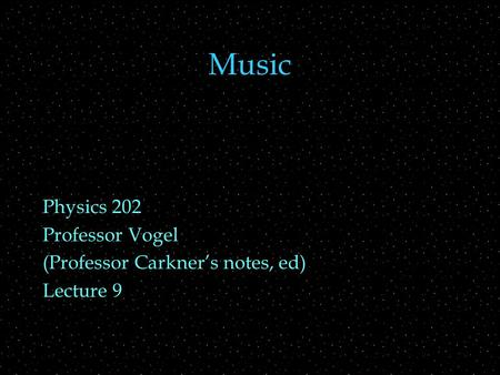 Music Physics 202 Professor Vogel (Professor Carkner's notes, ed) Lecture 9.