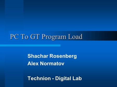 PC To GT Program Load Shachar Rosenberg Alex Normatov Technion - Digital Lab.