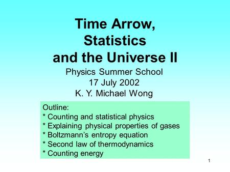 1 Time Arrow, Statistics and the Universe II Physics Summer School 17 July 2002 K. Y. Michael Wong Outline: * Counting and statistical physics * Explaining.
