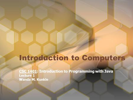 Introduction to Computers CSC 1401: Introduction to Programming with Java Lecture 1 Wanda M. Kunkle.
