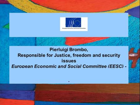 1 Pierluigi Brombo, Responsible for Justice, freedom and security issues European Economic and Social Committee (EESC) - UE.