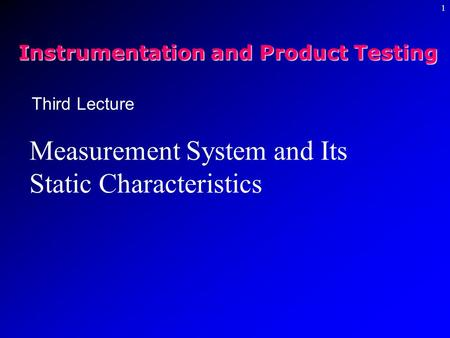 1 Third Lecture Measurement System and Its Static Characteristics Instrumentation and Product Testing.