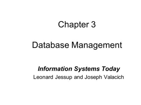 Chapter 3 Database Management Information Systems Today Leonard Jessup and Joseph Valacich.